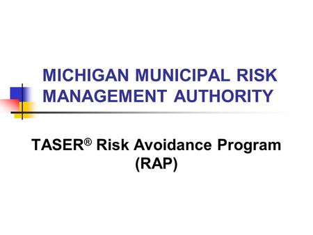 TASER ® Risk Avoidance Program (RAP) MICHIGAN MUNICIPAL RISK MANAGEMENT AUTHORITY.