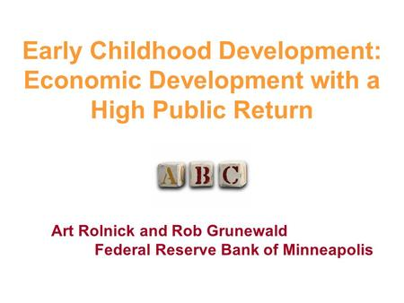Art Rolnick and Rob Grunewald Federal Reserve Bank of Minneapolis Early Childhood Development: Economic Development with a High Public Return.