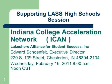 1 Supporting LASS High Schools Session Indiana College Acceleration Network ( ICAN ) Lakeshore Alliance for Student Success, Inc Edward Schoenfelt, Executive.