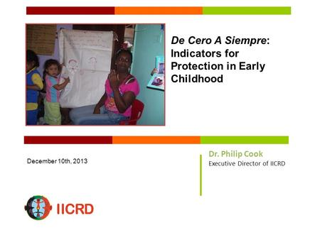 De Cero A Siempre: Indicators for Protection in Early Childhood December 10th, 2013 Dr. Philip Cook Executive Director of IICRD.
