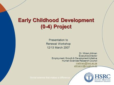 1 Early Childhood Development (0-4) Project Presentation to Renewal Workshop 12/13 March 2007 Dr. Miriam Altman Executive Director Employment, Growth &