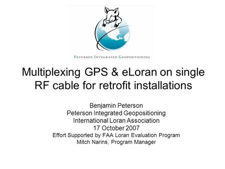 Multiplexing GPS & eLoran on single RF cable for retrofit installations Benjamin Peterson Peterson Integrated Geopositioning International Loran Association.