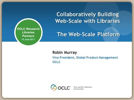 OCLC Research Libraries Partners 10 June 2011 Robin Murray Vice President, Global Product Management OCLC Collaboratively Building Web-Scale with Libraries.