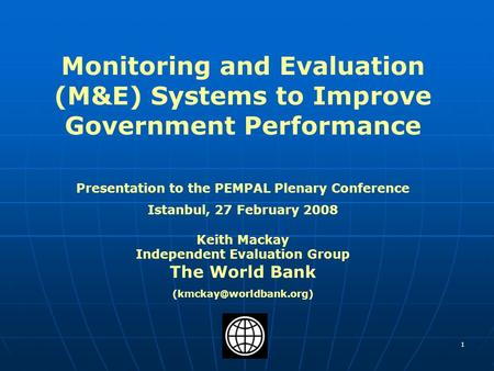 1 Monitoring and Evaluation (M&E) Systems to Improve Government Performance Presentation to the PEMPAL Plenary Conference Istanbul, 27 February 2008 Keith.