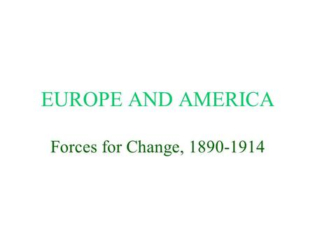 EUROPE AND AMERICA Forces for Change, 1890-1914. Major Forces for Change More education for more people Industry overtakes agriculture Industrial growth.