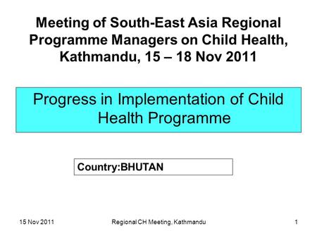 15 Nov 2011Regional CH Meeting, Kathmandu1 Meeting of South-East Asia Regional Programme Managers on Child Health, Kathmandu, 15 – 18 Nov 2011 Progress.