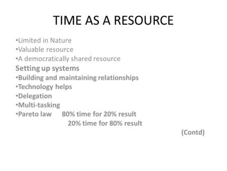 TIME AS A RESOURCE Limited in Nature Valuable resource A democratically shared resource Setting up systems Building and maintaining relationships Technology.