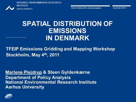NATIONAL ENVIRONMENTAL RESEARCH INSTITUTE AARHUS UNIVERSITY Marlene Plejdrup, MSc. physical geography Stockholm 4/5 2011 SPATIAL DISTRIBUTION OF EMISSIONS.