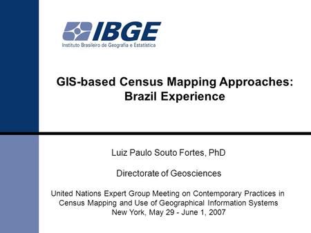 GIS-based Census Mapping Approaches: Brazil Experience Luiz Paulo Souto Fortes, PhD Directorate of Geosciences United Nations Expert Group Meeting on Contemporary.