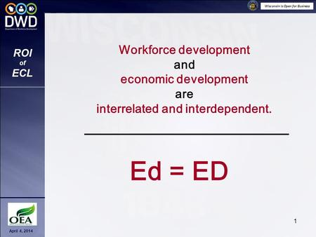 Wisconsin is Open for Business April 4, 2014 ROI of ECL 1 Workforce development and economic development are interrelated and interdependent. Ed = ED.