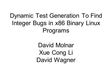 Dynamic Test Generation To Find Integer Bugs in x86 Binary Linux Programs David Molnar Xue Cong Li David Wagner.