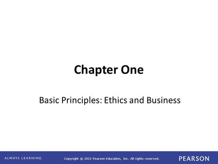Copyright © 2012 Pearson Education, Inc. All rights reserved. Chapter One Basic Principles: Ethics and Business.
