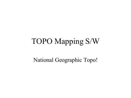 TOPO Mapping S/W National Geographic Topo!. Objectives To be fucnctional with Topo on a SAR you should learn to: –Open & save Topo (Olympic Region & any.tpo/.tpg.