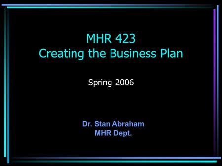 MHR 423 Creating the Business Plan Spring 2006 Dr. Stan Abraham MHR Dept.