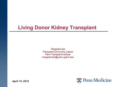 Living Donor Kidney Transplant April 15, 2012 Margaret Leid Transplant Community Liaison Penn Transplant Institute