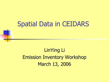 Spatial Data in CEIDARS LinYing Li Emission Inventory Workshop March 13, 2006.