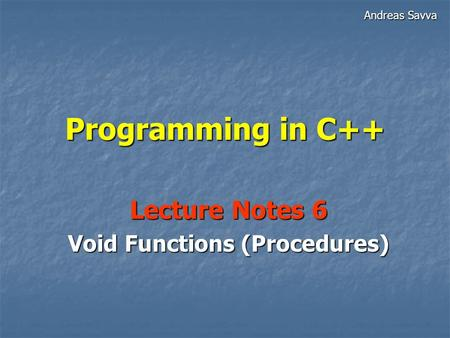 Programming in C++ Lecture Notes 6 Void Functions (Procedures) Andreas Savva.