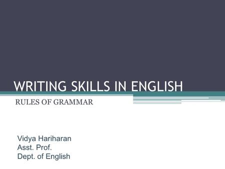 WRITING SKILLS IN ENGLISH RULES OF GRAMMAR Vidya Hariharan Asst. Prof. Dept. of English.