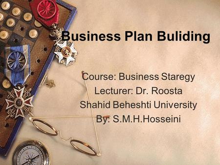 Business Plan Buliding Course: Business Staregy Lecturer: Dr. Roosta Shahid Beheshti University By: S.M.H.Hosseini.