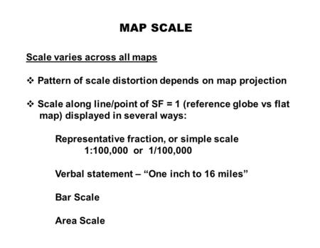 MAP SCALE Scale varies across all maps  Pattern of scale distortion depends on map projection  Scale along line/point of SF = 1 (reference globe vs flat.