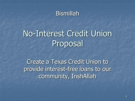 1 No-Interest Credit Union Proposal Create a Texas Credit Union to provide interest-free loans to our community, InshAllah Bismillah.