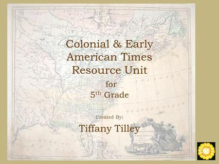 <strong>Colonial</strong> & Early American Times Resource Unit for 5 th Grade Created By: Tiffany Tilley.