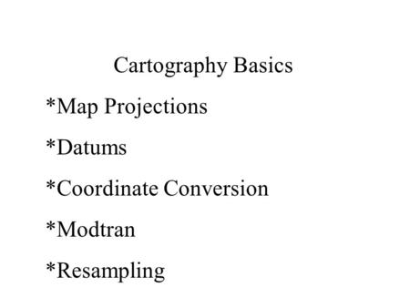 Cartography Basics *Map Projections *Datums *Coordinate Conversion *Modtran *Resampling.