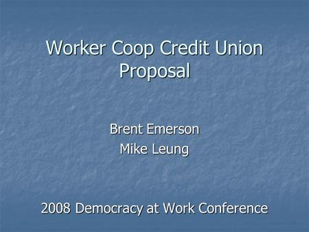 Worker Coop Credit Union Proposal Brent Emerson Mike Leung 2008 Democracy at Work Conference.