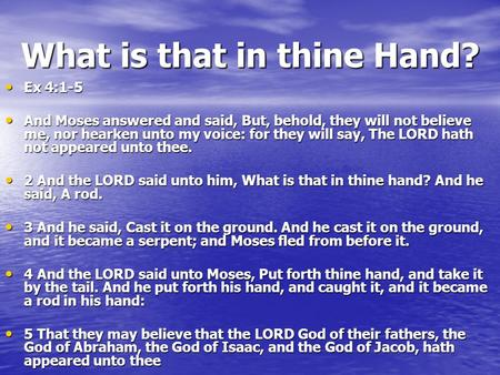 What is that in thine Hand? Ex 4:1-5 Ex 4:1-5 And Moses answered and said, But, behold, they will not believe me, nor hearken unto my voice: for they will.