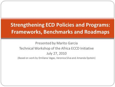 Presented by Marito Garcia Technical Workshop of the Africa ECCD Initiative July 27, 2010 (Based on work by Emiliana Vegas, Veronica Silva and Amanda Epstein)