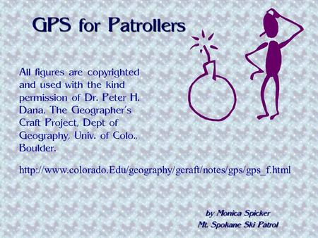 GPS for Patrollers by Monica Spicker Mt. Spokane Ski Patrol All figures are copyrighted and used with the kind permission of Dr. Peter H. Dana, The Geographer's.