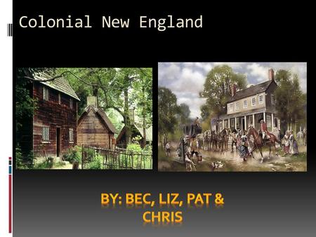 Colonial New England By: Bec, Liz, Pat & Chris.