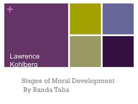 + Lawrence Kohlberg Stages of Moral Development By Randa Taha.