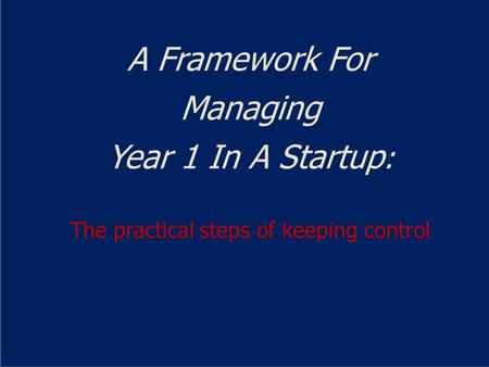 A Framework For Managing Year 1 In A Startup : The practical steps of keeping control.