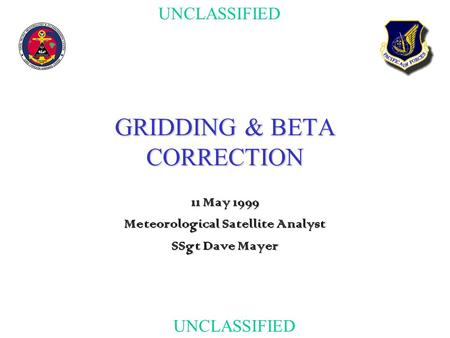 UNCLASSIFIED GRIDDING & BETA CORRECTION 11 May 1999 Meteorological Satellite Analyst SSgt Dave Mayer.