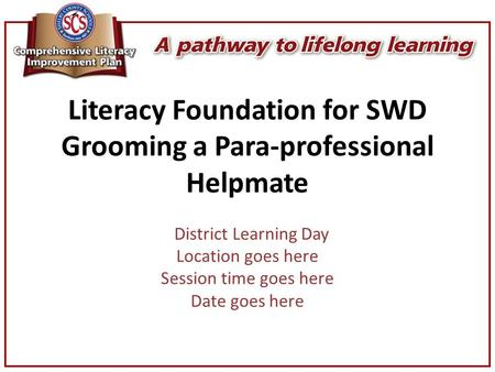 Literacy Foundation for SWD Grooming a Para-professional Helpmate District Learning Day Location goes here Session time goes here Date goes here.