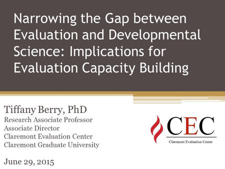 Narrowing the Gap between Evaluation and Developmental Science: Implications for Evaluation Capacity Building Tiffany Berry, PhD Research Associate Professor.