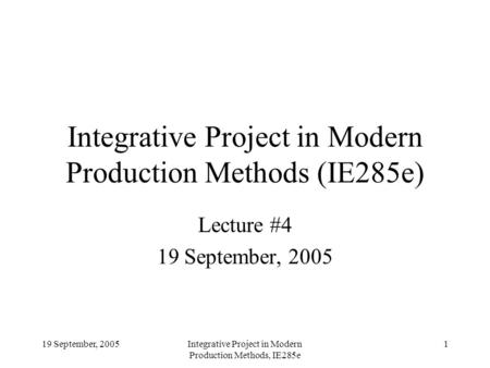 19 September, 2005Integrative Project in Modern Production Methods, IE285e 1 Integrative Project in Modern Production Methods (IE285e) Lecture #4 19 September,