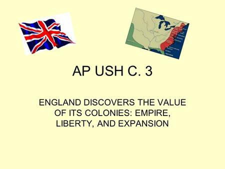 AP USH C. 3 ENGLAND DISCOVERS THE VALUE <strong>OF</strong> ITS COLONIES: EMPIRE, LIBERTY, AND EXPANSION.