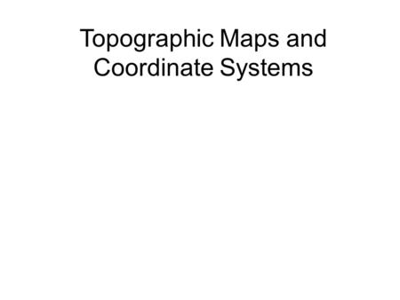 Topographic Maps and Coordinate Systems. Topographic Maps Field –A region in space in which a similar quantity can be measured at every point or location.