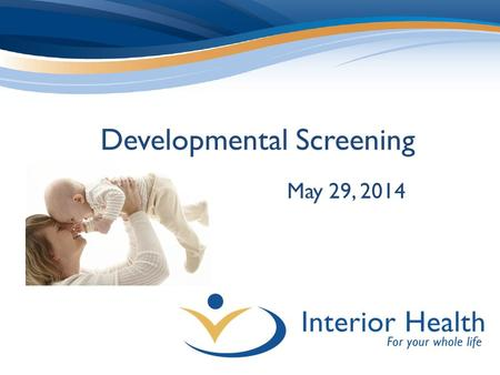 Developmental Screening May 29, 2014. Background BC & IH focus on ECD Examined evidence & selected ASQ Engaging for parents/caregivers Completed in 10-15.