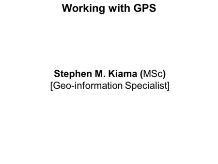 Working with GPS Stephen M. Kiama (MSc) [Geo-information Specialist]