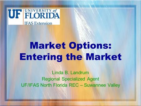 Market Options: Entering the Market Linda B. Landrum Regional Specialized Agent UF/IFAS North Florida REC – Suwannee Valley.