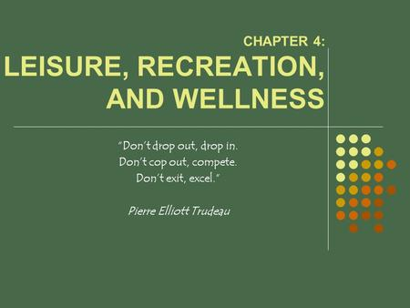 "CHAPTER 4: LEISURE, RECREATION, AND WELLNESS ""Don't drop out, drop in. Don't cop out, compete. Don't exit, excel."" Pierre Elliott Trudeau."