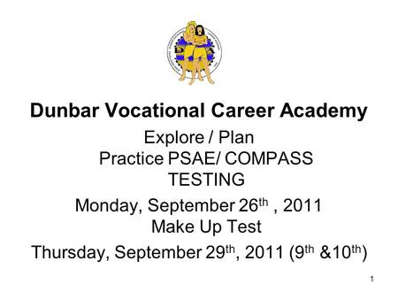 Dunbar Vocational Career Academy Explore / Plan Practice PSAE/ COMPASS TESTING Monday, September 26 th, 2011 Make Up Test Thursday, September 29 th, 2011.