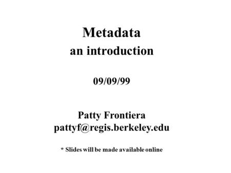 Metadata an introduction 09/09/99 Patty Frontiera * Slides will be made available online.