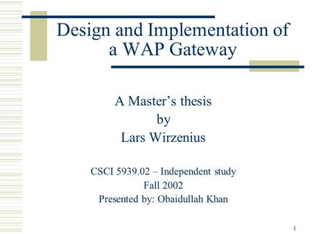 1 Design and Implementation of a WAP Gateway A Master's thesis by Lars Wirzenius CSCI 5939.02 – Independent study Fall 2002 Presented by: Obaidullah Khan.