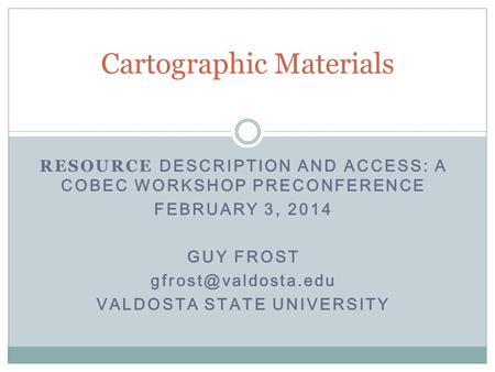 RESOURCE DESCRIPTION AND ACCESS: A COBEC WORKSHOP PRECONFERENCE FEBRUARY 3, 2014 GUY FROST VALDOSTA STATE UNIVERSITY Cartographic Materials.