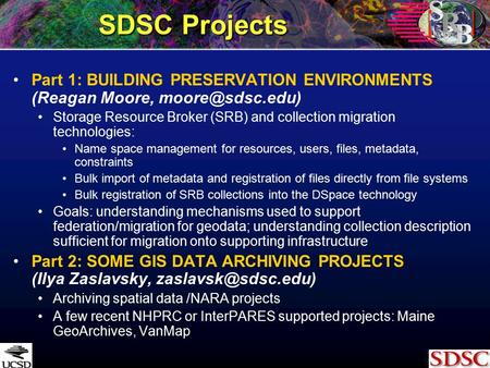 SDSC <strong>Projects</strong> Part 1: BUILDING PRESERVATION ENVIRONMENTS (Reagan Moore, Storage Resource Broker (SRB) and collection migration technologies: