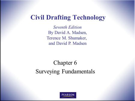 Seventh Edition By David A. Madsen, Terence M. Shumaker, and David P. Madsen Civil Drafting Technology Chapter 6 Surveying Fundamentals.